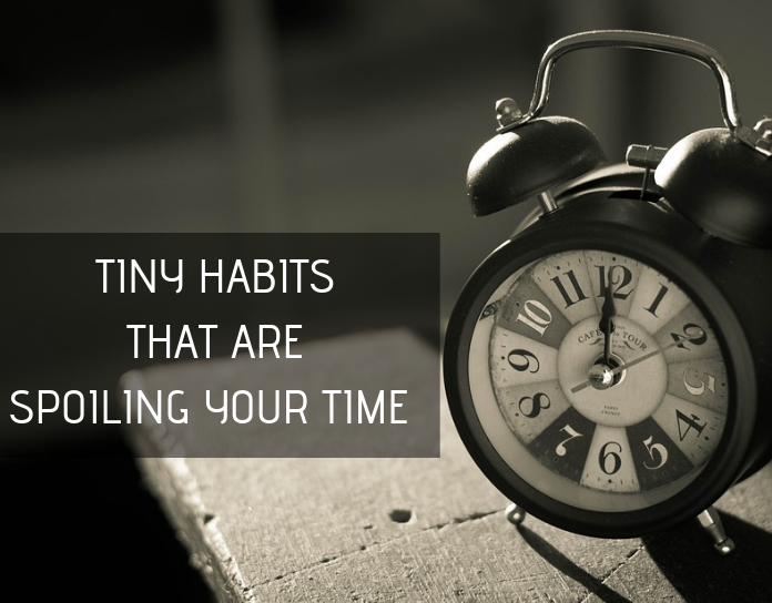 Some Tiny Habits That Are Spoiling Your Time